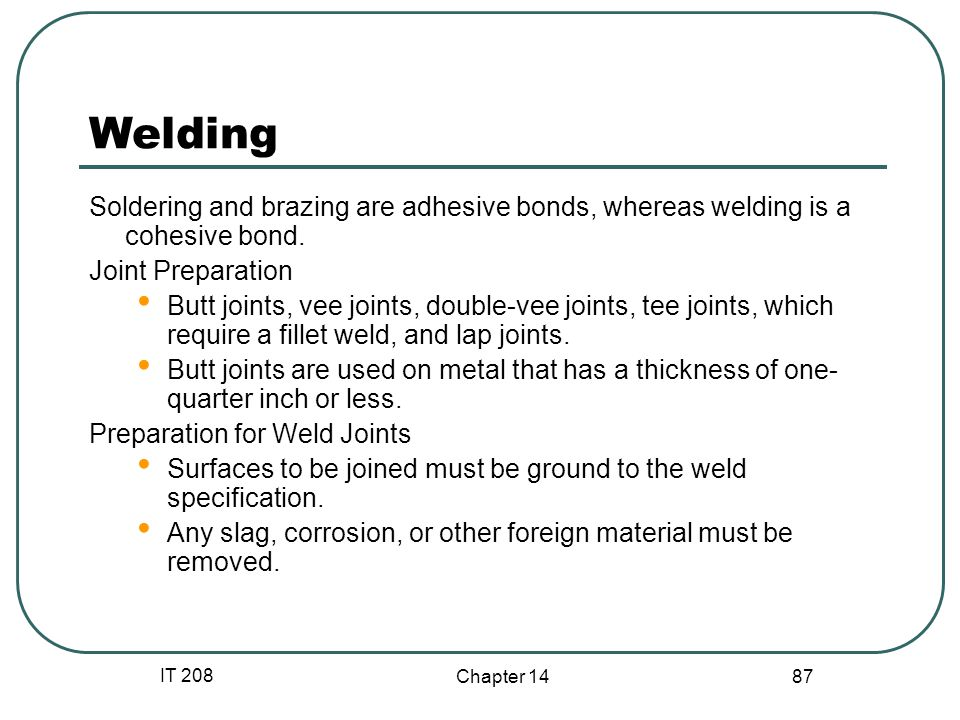 IT 208 Chapter 14 87 Welding Soldering and brazing are adhesive bonds, whereas welding is a cohesive bond.