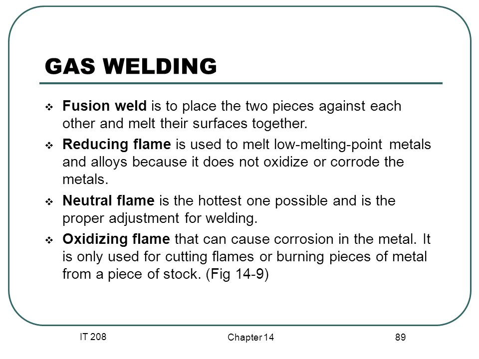 IT 208 Chapter 14 89 GAS WELDING  Fusion weld is to place the two pieces against each other and melt their surfaces together.