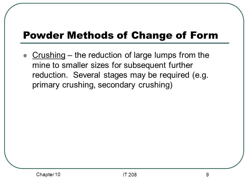 Chapter 10 IT 208 9 Powder Methods of Change of Form Crushing – the reduction of large lumps from the mine to smaller sizes for subsequent further reduction.