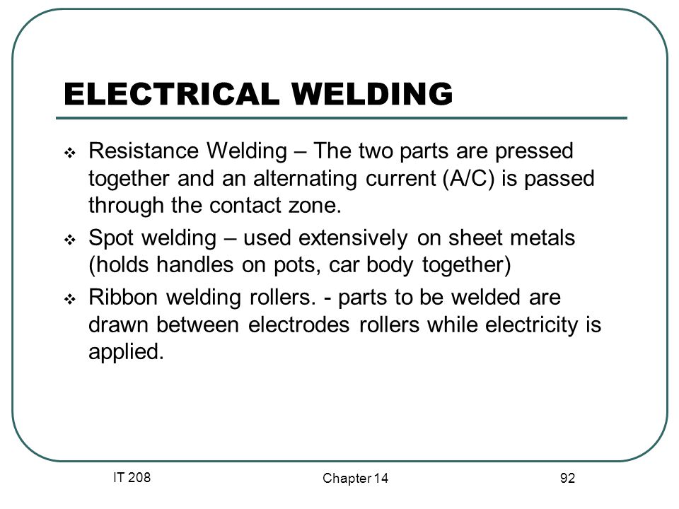 IT 208 Chapter 14 92 ELECTRICAL WELDING  Resistance Welding – The two parts are pressed together and an alternating current (A/C) is passed through the contact zone.