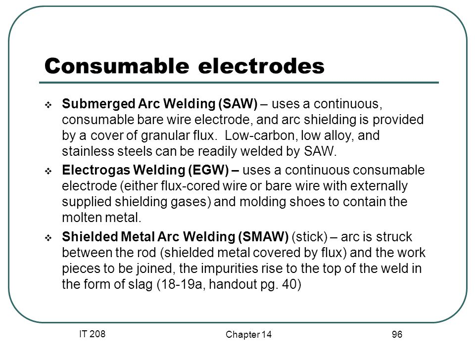 IT 208 Chapter 14 96 Consumable electrodes  Submerged Arc Welding (SAW) – uses a continuous, consumable bare wire electrode, and arc shielding is provided by a cover of granular flux.
