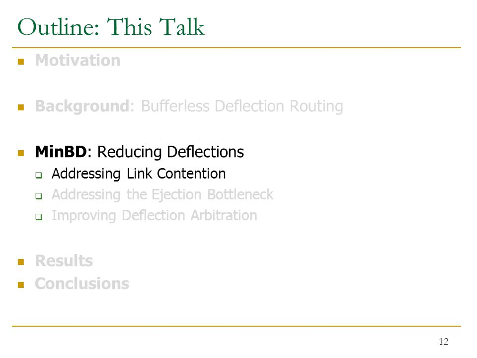 Outline: This Talk Motivation Background: Bufferless Deflection Routing MinBD: Reducing Deflections  Addressing Link Contention  Addressing the Ejection Bottleneck  Improving Deflection Arbitration Results Conclusions 12