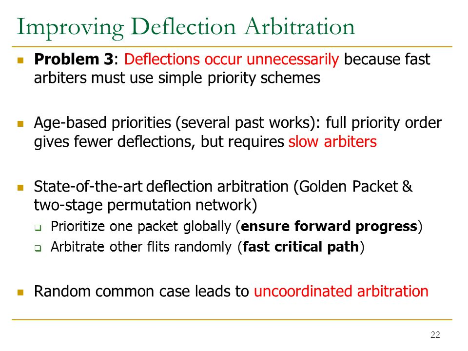 Improving Deflection Arbitration Problem 3: Deflections occur unnecessarily because fast arbiters must use simple priority schemes Age-based priorities (several past works): full priority order gives fewer deflections, but requires slow arbiters State-of-the-art deflection arbitration (Golden Packet & two-stage permutation network)  Prioritize one packet globally (ensure forward progress)  Arbitrate other flits randomly (fast critical path) Random common case leads to uncoordinated arbitration 22