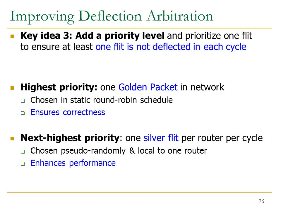Improving Deflection Arbitration Key idea 3: Add a priority level and prioritize one flit to ensure at least one flit is not deflected in each cycle Highest priority: one Golden Packet in network  Chosen in static round-robin schedule  Ensures correctness Next-highest priority: one silver flit per router per cycle  Chosen pseudo-randomly & local to one router  Enhances performance 26