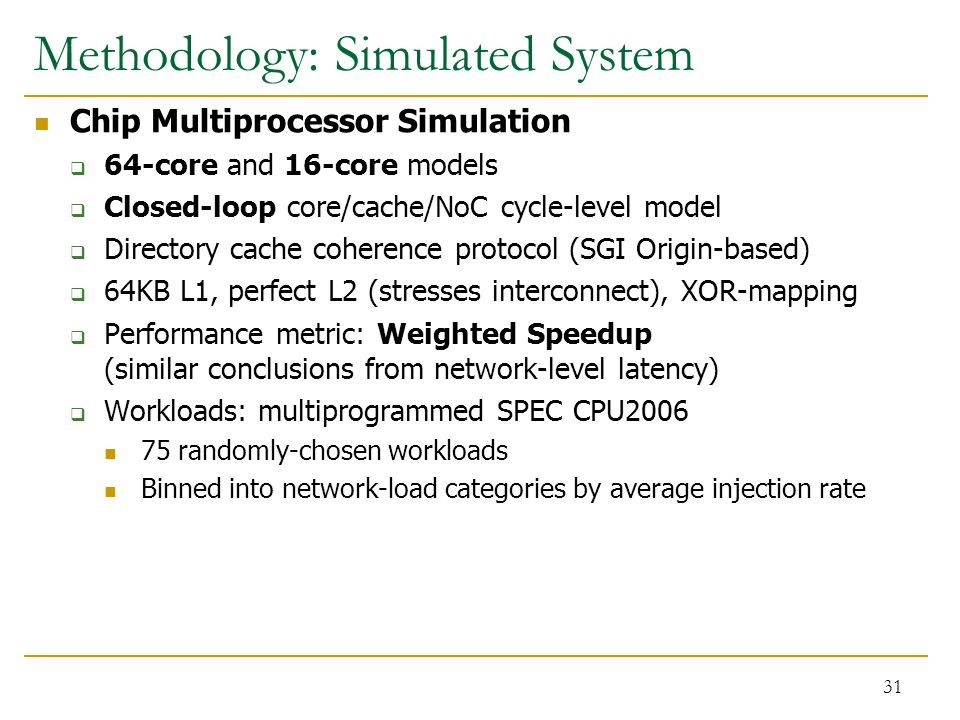 Methodology: Simulated System Chip Multiprocessor Simulation  64-core and 16-core models  Closed-loop core/cache/NoC cycle-level model  Directory c