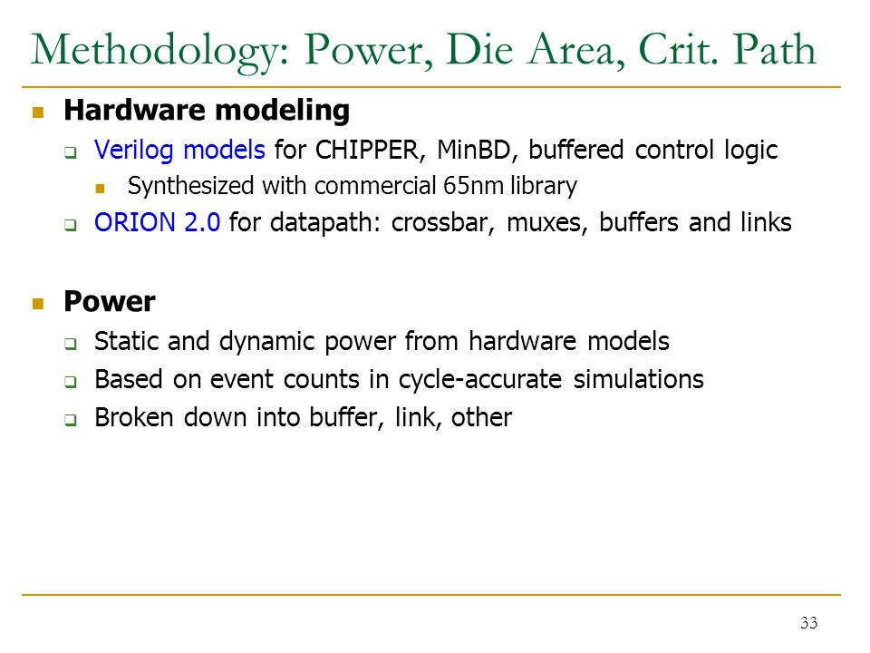 Methodology: Power, Die Area, Crit. Path Hardware modeling  Verilog models for CHIPPER, MinBD, buffered control logic Synthesized with commercial 65n