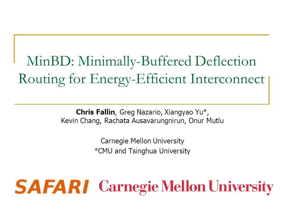 MinBD: Minimally-Buffered Deflection Routing for Energy-Efficient Interconnect Chris Fallin, Greg Nazario, Xiangyao Yu*, Kevin Chang, Rachata Ausavarungnirun, Onur Mutlu Carnegie Mellon University *CMU and Tsinghua University