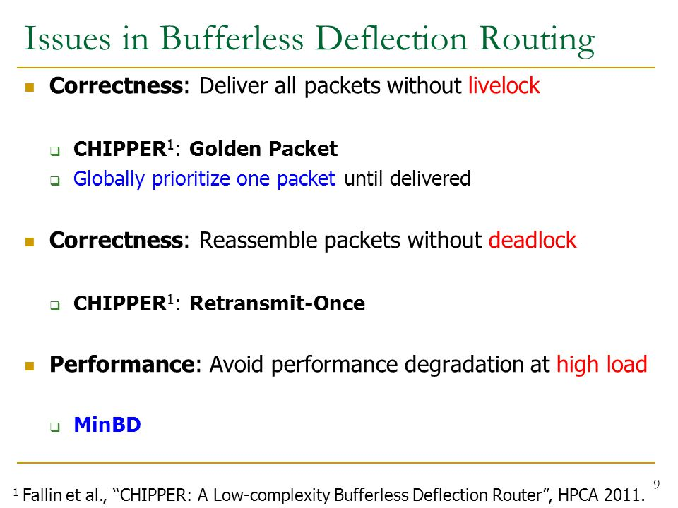 Issues in Bufferless Deflection Routing Correctness: Deliver all packets without livelock  CHIPPER 1 : Golden Packet  Globally prioritize one packet until delivered Correctness: Reassemble packets without deadlock  CHIPPER 1 : Retransmit-Once Performance: Avoid performance degradation at high load  MinBD 9 1 Fallin et al., CHIPPER: A Low-complexity Bufferless Deflection Router , HPCA 2011.