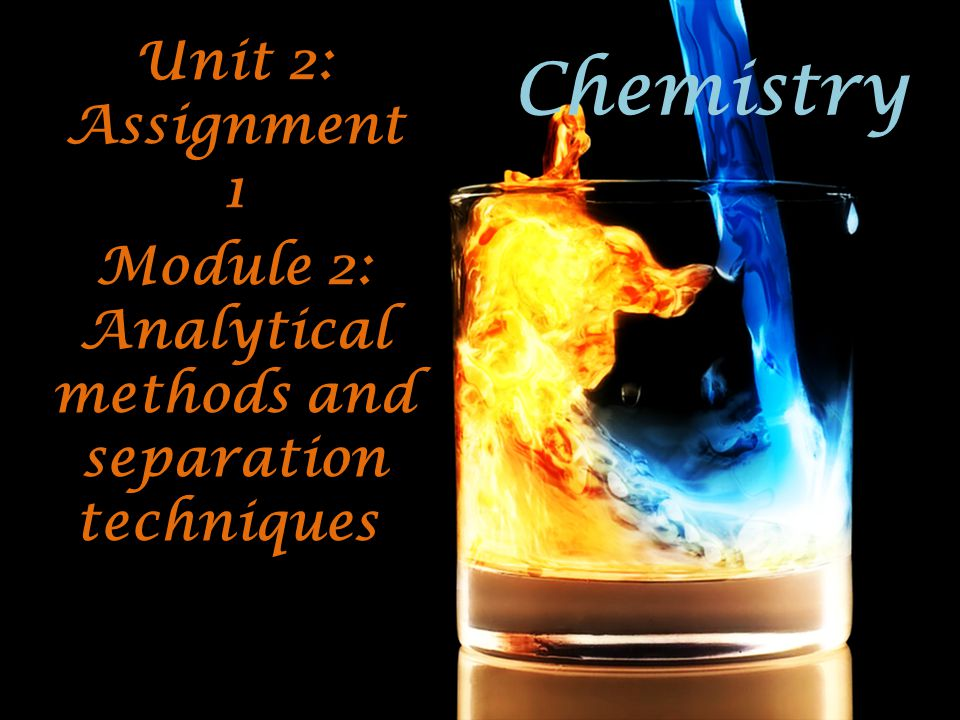 Chemistry Unit 2: Assignment 1 Module 2: Analytical methods and separation techniques.