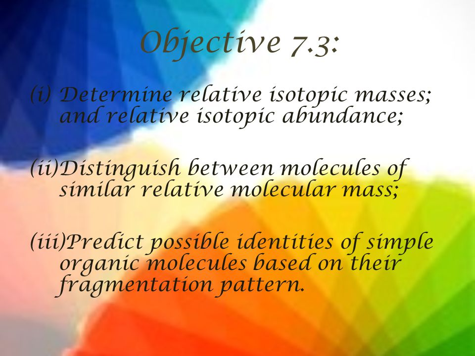 Objective 7.3: (i)Determine relative isotopic masses; and relative isotopic abundance; (ii)Distinguish between molecules of similar relative molecular