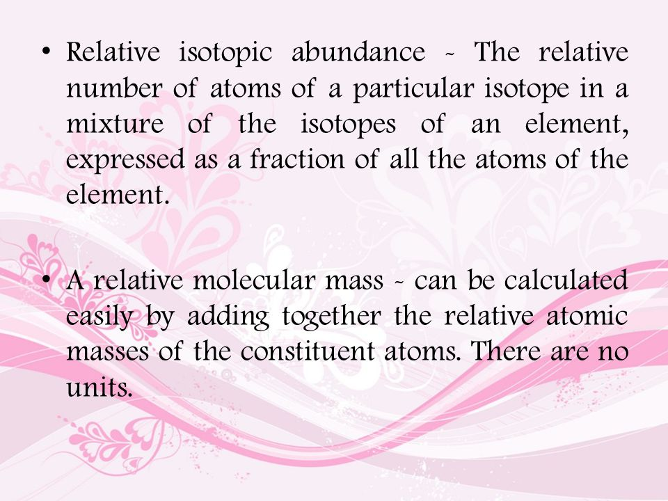 Relative isotopic abundance - The relative number of atoms of a particular isotope in a mixture of the isotopes of an element, expressed as a fraction