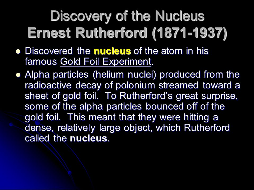 Discovery of the Nucleus Ernest Rutherford (1871-1937) Discovered the nucleus of the atom in his famous Gold Foil Experiment. Discovered the nucleus o