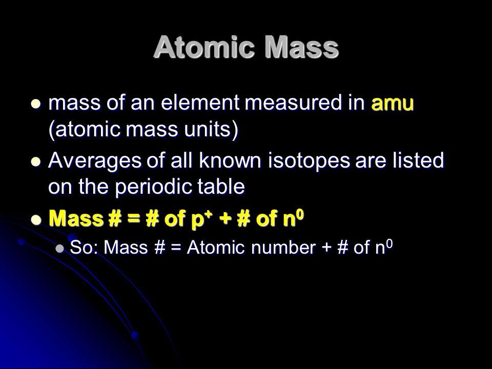 Atomic Mass mass of an element measured in amu (atomic mass units) mass of an element measured in amu (atomic mass units) Averages of all known isotop
