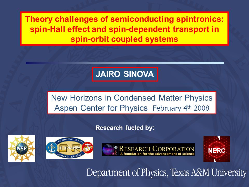 JAIRO SINOVA Research fueled by: New Horizons in Condensed Matter Physics Aspen Center for Physics February 4 th 2008 Theory challenges of semiconducting spintronics: spin-Hall effect and spin-dependent transport in spin-orbit coupled systems NERC