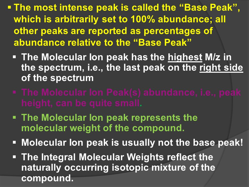  The most intense peak is called the Base Peak , which is arbitrarily set to 100% abundance; all other peaks are reported as percentages of abundance relative to the Base Peak  The Molecular Ion peak has the highest M/z in the spectrum, i.e., the last peak on the right side of the spectrum  The Molecular Ion Peak(s) abundance, i.e., peak height, can be quite small.