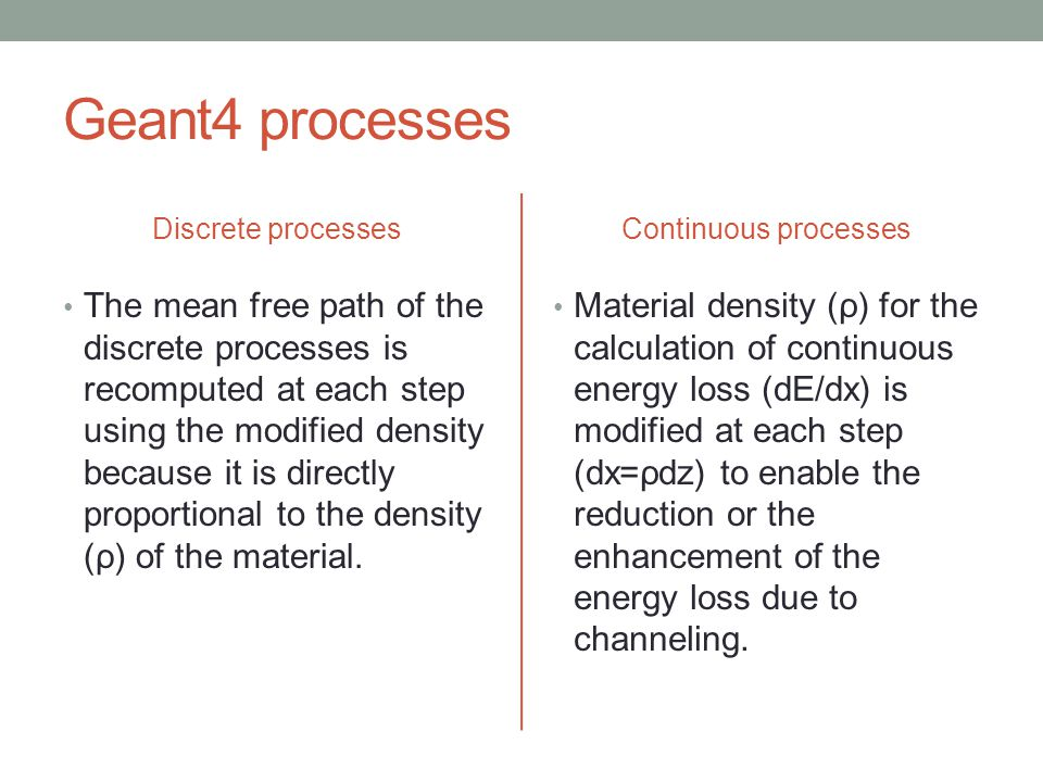 Geant4 processes Discrete processes The mean free path of the discrete processes is recomputed at each step using the modified density because it is d