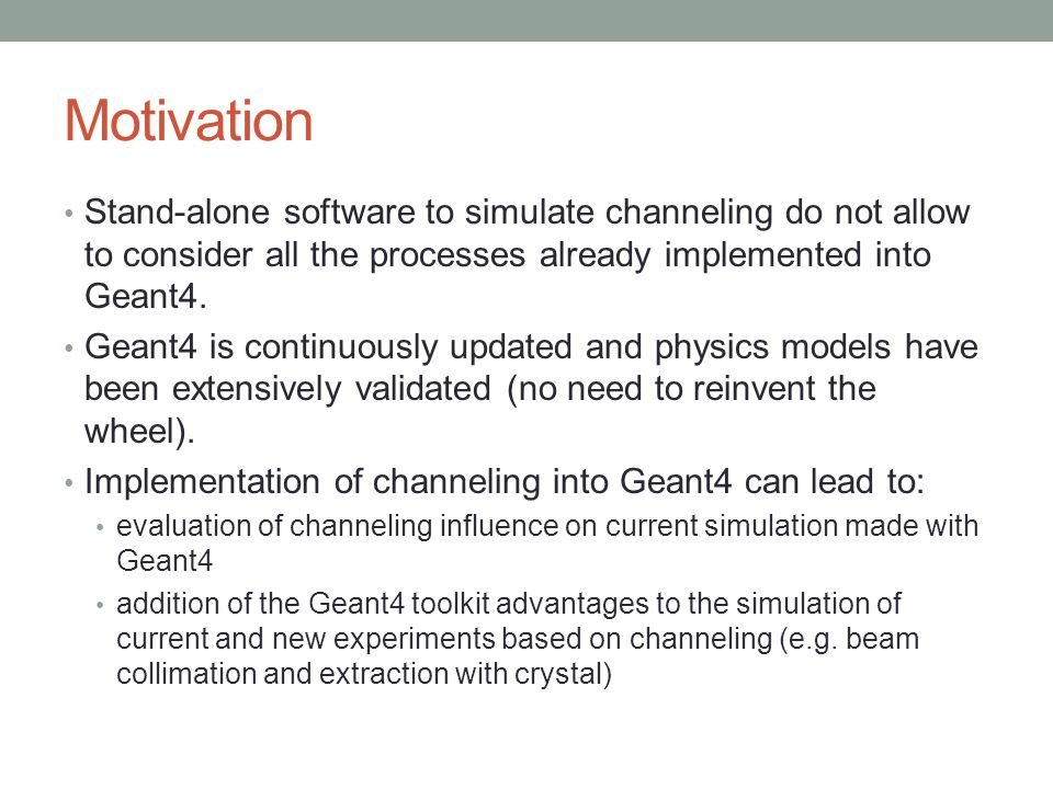 Motivation Stand-alone software to simulate channeling do not allow to consider all the processes already implemented into Geant4. Geant4 is continuou
