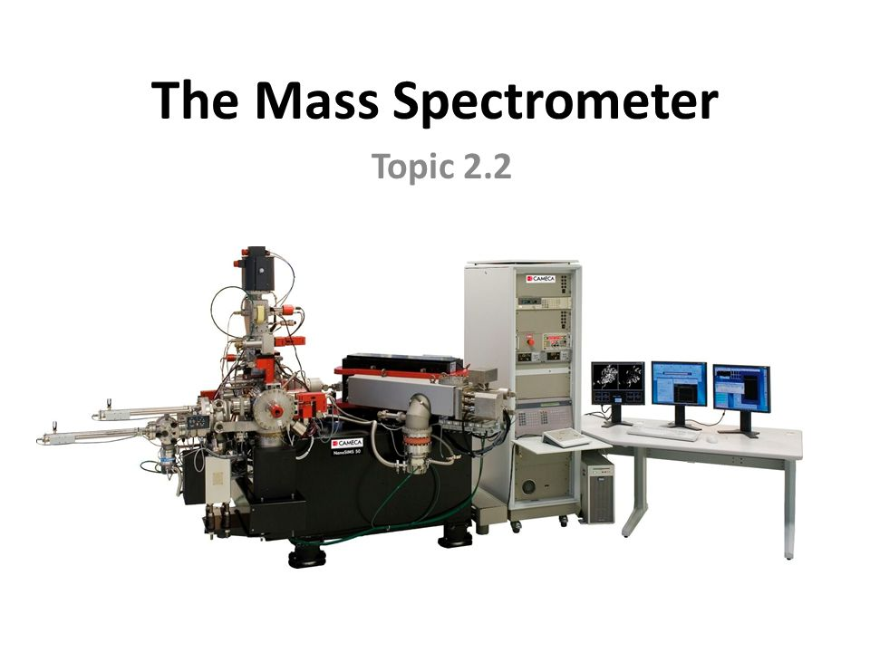 The Mass Spectrometer Topic 2.2