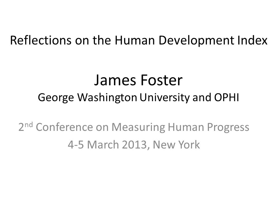James Foster George Washington University and OPHI 2 nd Conference on Measuring Human Progress 4-5 March 2013, New York Reflections on the Human Development Index