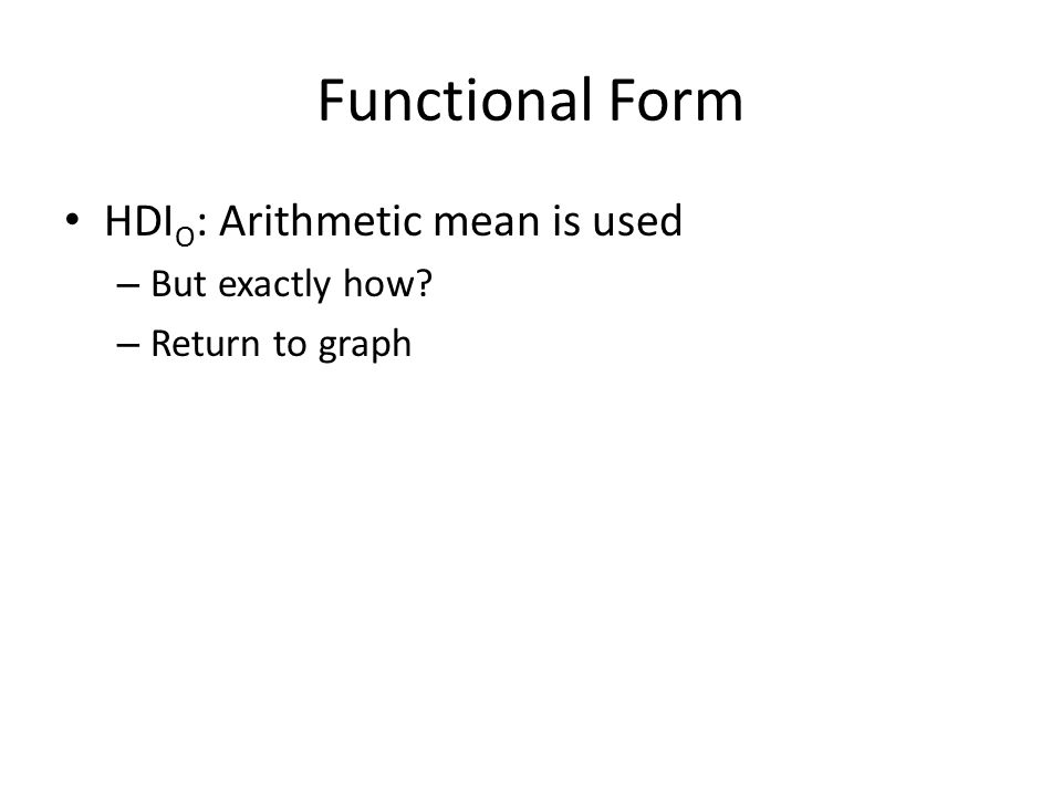 Functional Form HDI O : Arithmetic mean is used – But exactly how – Return to graph
