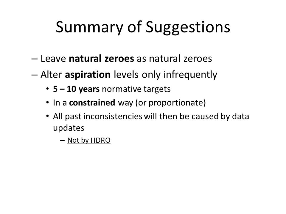 Summary of Suggestions – Leave natural zeroes as natural zeroes – Alter aspiration levels only infrequently 5 – 10 years normative targets In a constrained way (or proportionate) All past inconsistencies will then be caused by data updates – Not by HDRO
