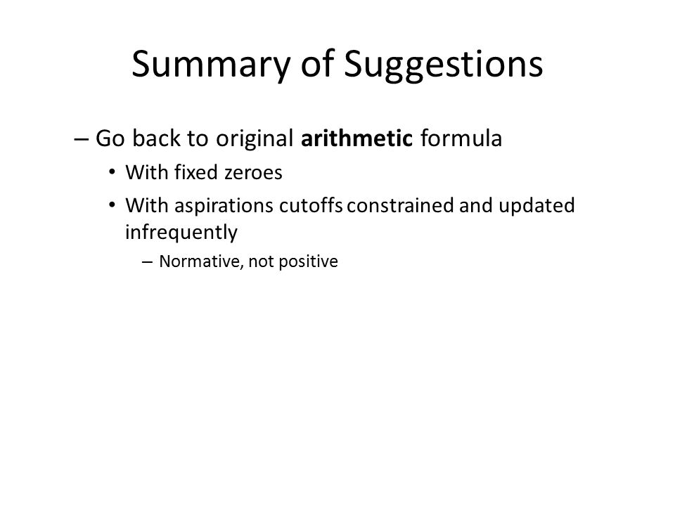 Summary of Suggestions – Go back to original arithmetic formula With fixed zeroes With aspirations cutoffs constrained and updated infrequently – Normative, not positive