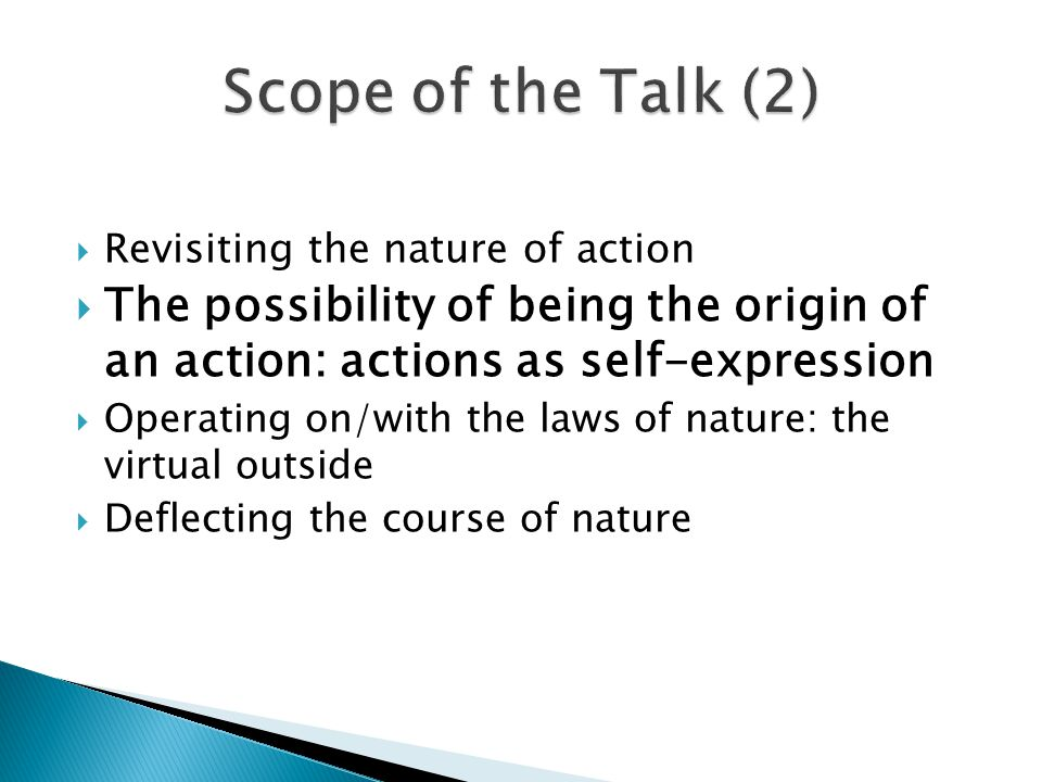  Revisiting the nature of action  The possibility of being the origin of an action: actions as self-expression  Operating on/with the laws of nature: the virtual outside  Deflecting the course of nature