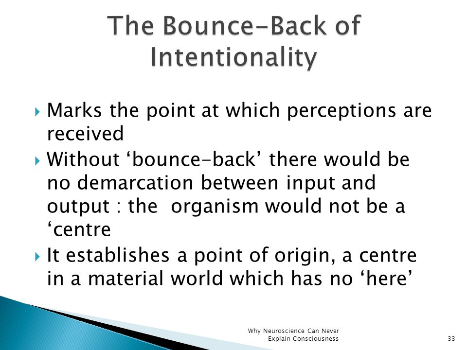 Marks the point at which perceptions are received  Without 'bounce-back' there would be no demarcation between input and output : the organism would not be a 'centre  It establishes a point of origin, a centre in a material world which has no 'here' Why Neuroscience Can Never Explain Consciousness33