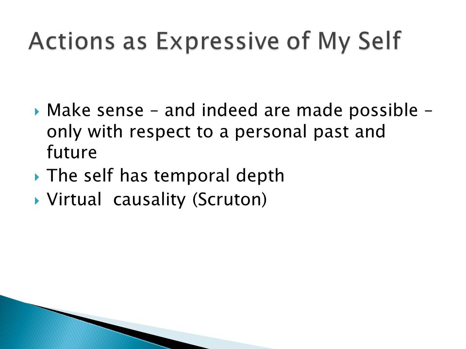  Make sense – and indeed are made possible – only with respect to a personal past and future  The self has temporal depth  Virtual causality (Scruton)