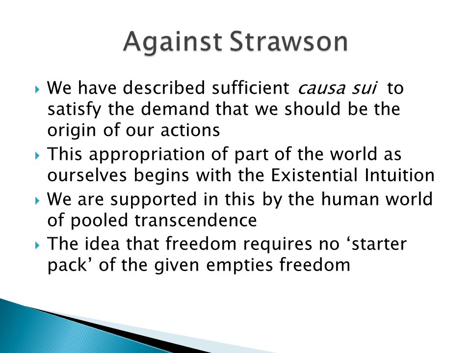  We have described sufficient causa sui to satisfy the demand that we should be the origin of our actions  This appropriation of part of the world as ourselves begins with the Existential Intuition  We are supported in this by the human world of pooled transcendence  The idea that freedom requires no 'starter pack' of the given empties freedom