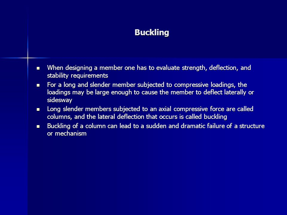 Buckling When designing a member one has to evaluate strength, deflection, and stability requirements When designing a member one has to evaluate strength, deflection, and stability requirements For a long and slender member subjected to compressive loadings, the loadings may be large enough to cause the member to deflect laterally or sidesway For a long and slender member subjected to compressive loadings, the loadings may be large enough to cause the member to deflect laterally or sidesway Long slender members subjected to an axial compressive force are called columns, and the lateral deflection that occurs is called buckling Long slender members subjected to an axial compressive force are called columns, and the lateral deflection that occurs is called buckling Buckling of a column can lead to a sudden and dramatic failure of a structure or mechanism Buckling of a column can lead to a sudden and dramatic failure of a structure or mechanism