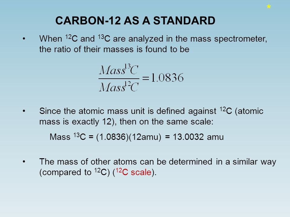CARBON-12 AS A STANDARD When 12 C and 13 C are analyzed in the mass spectrometer, the ratio of their masses is found to be Since the atomic mass unit is defined against 12 C (atomic mass is exactly 12), then on the same scale: Mass 13 C = (1.0836)(12amu) = 13.0032 amu The mass of other atoms can be determined in a similar way (compared to 12 C) ( 12 C scale).