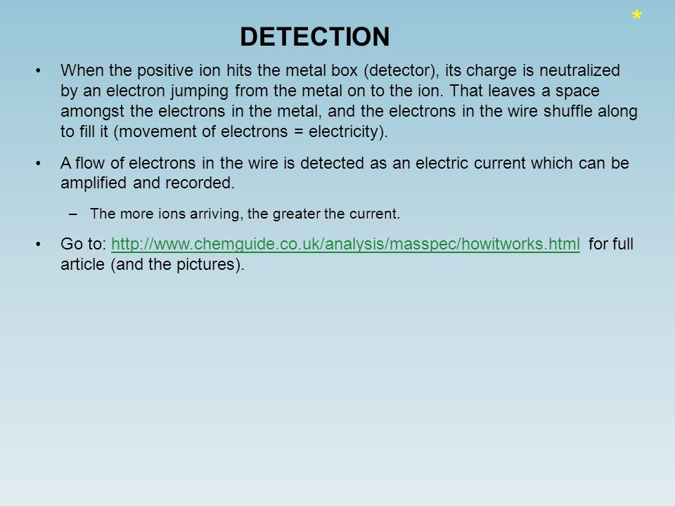 DETECTION When the positive ion hits the metal box (detector), its charge is neutralized by an electron jumping from the metal on to the ion.
