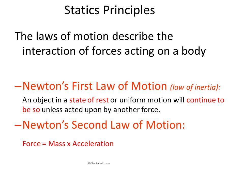 Statics Principles The laws of motion describe the interaction of forces acting on a body – Newton's First Law of Motion (law of inertia): An object in a state of rest or uniform motion will continue to be so unless acted upon by another force.