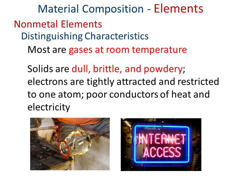Material Composition - Elements Nonmetal Elements Most are gases at room temperature Solids are dull, brittle, and powdery; electrons are tightly attracted and restricted to one atom; poor conductors of heat and electricity Distinguishing Characteristics