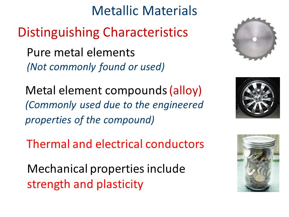 Metallic Materials Pure metal elements (Not commonly found or used) Thermal and electrical conductors Mechanical properties include strength and plasticity Metal element compounds (alloy) (Commonly used due to the engineered properties of the compound) Distinguishing Characteristics
