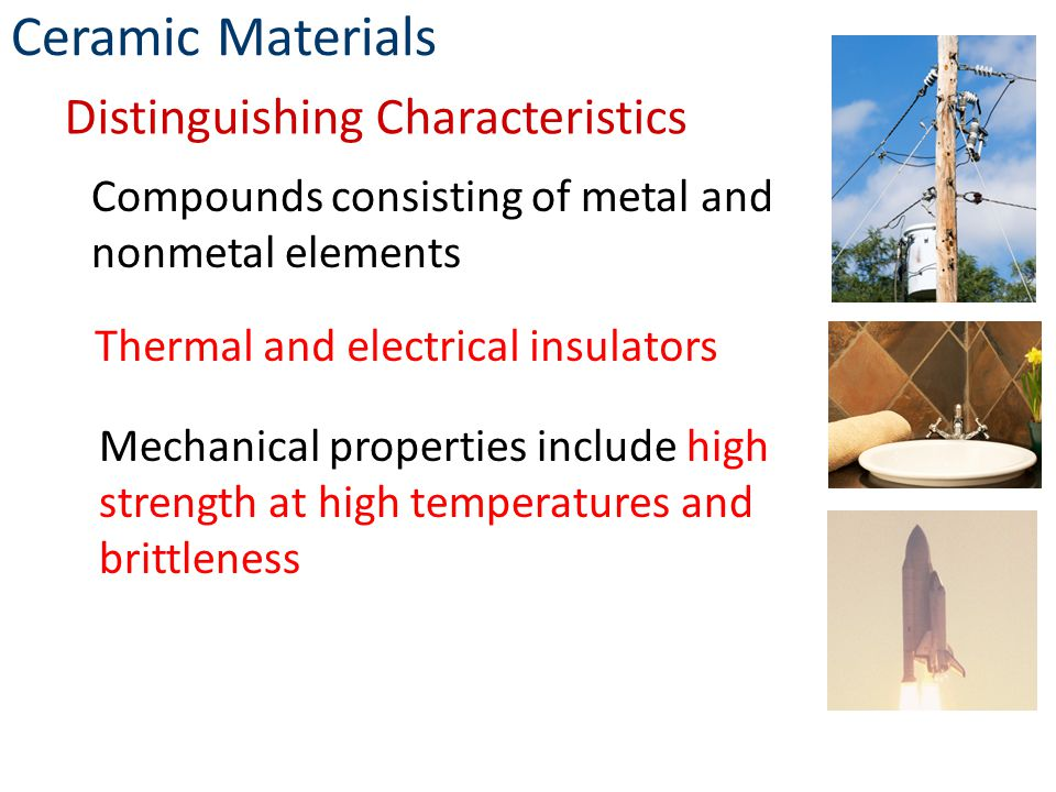 Compounds consisting of metal and nonmetal elements Thermal and electrical insulators Mechanical properties include high strength at high temperatures and brittleness Ceramic Materials Distinguishing Characteristics