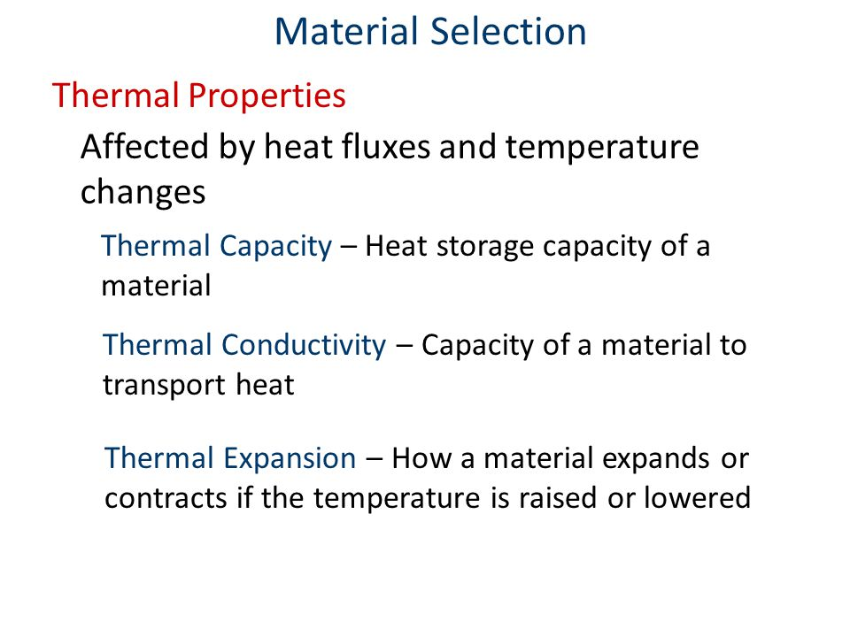 Thermal Properties Affected by heat fluxes and temperature changes Material Selection Thermal Capacity – Heat storage capacity of a material Thermal Conductivity – Capacity of a material to transport heat Thermal Expansion – How a material expands or contracts if the temperature is raised or lowered