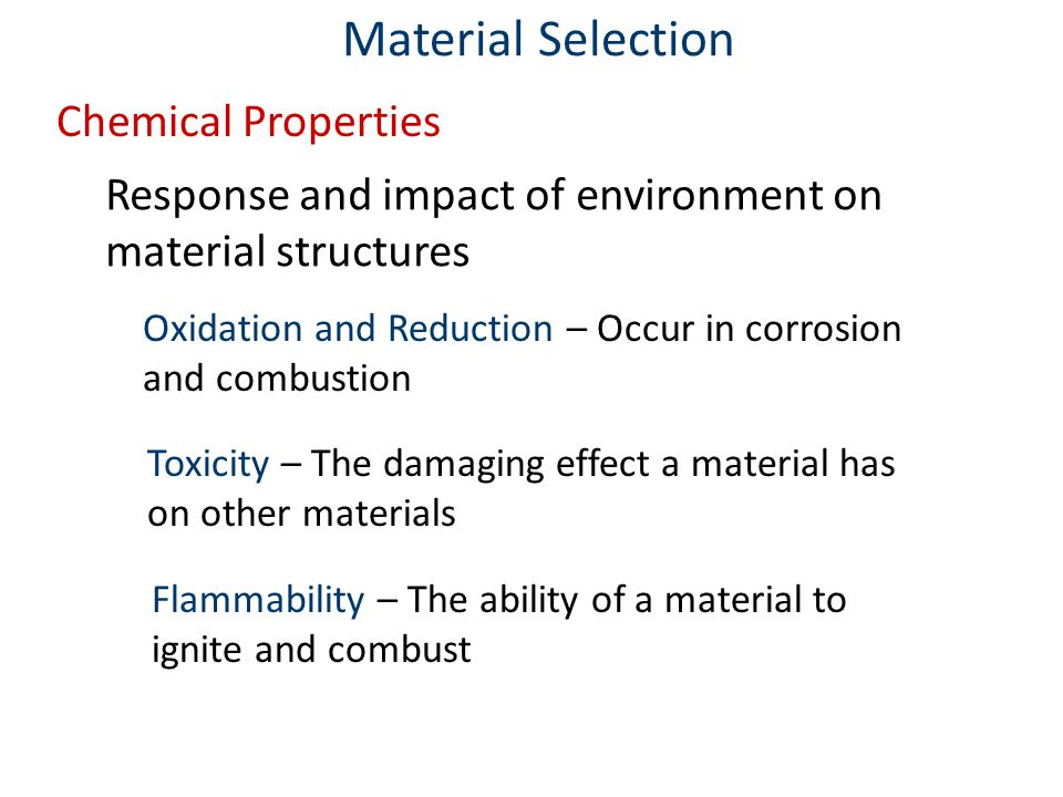 Chemical Properties Response and impact of environment on material structures Material Selection Oxidation and Reduction – Occur in corrosion and combustion Toxicity – The damaging effect a material has on other materials Flammability – The ability of a material to ignite and combust