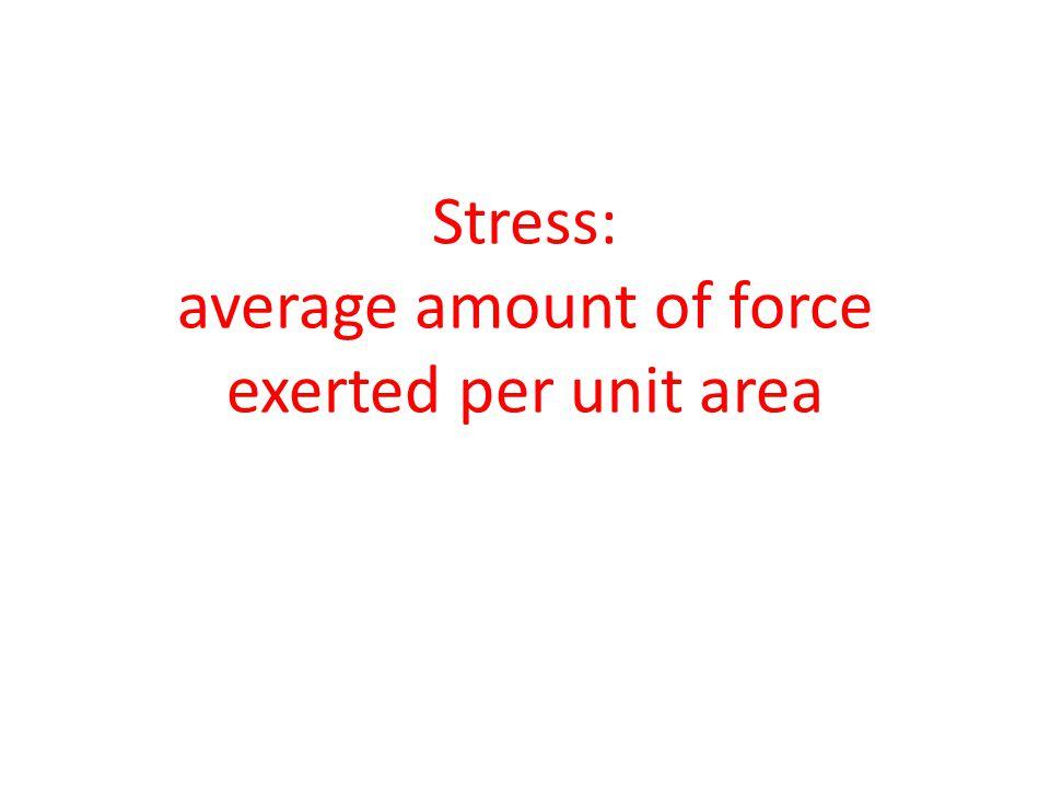 Stress: average amount of force exerted per unit area