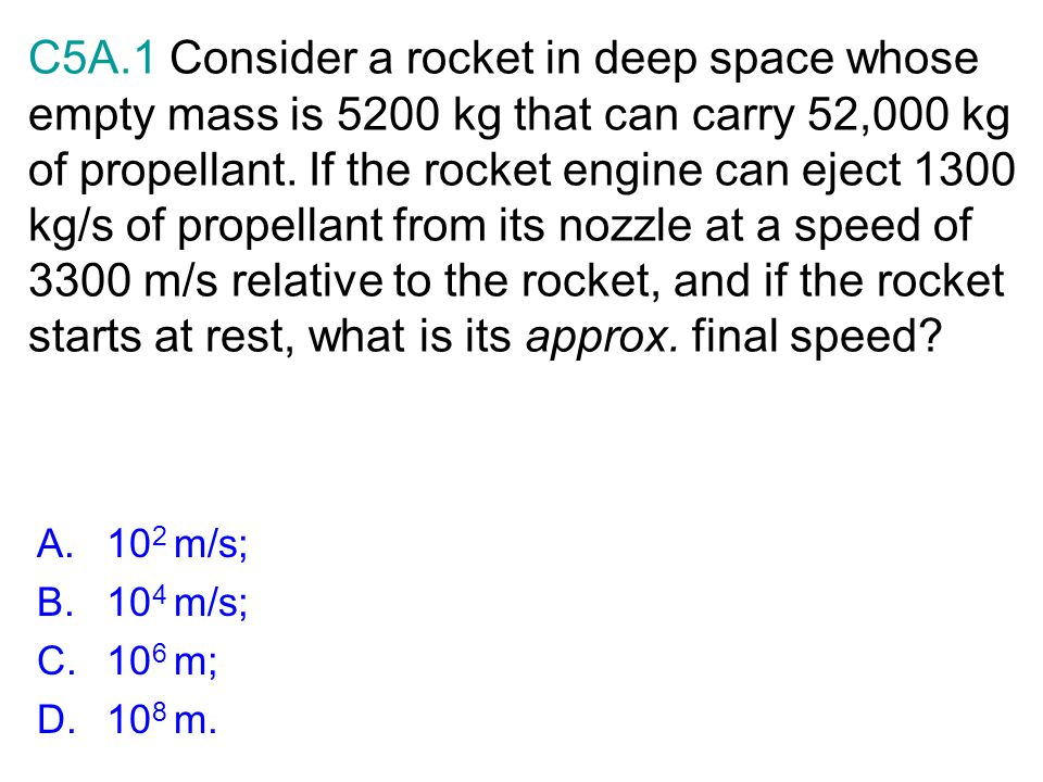 C5A.1 Consider a rocket in deep space whose empty mass is 5200 kg that can carry 52,000 kg of propellant. If the rocket engine can eject 1300 kg/s of
