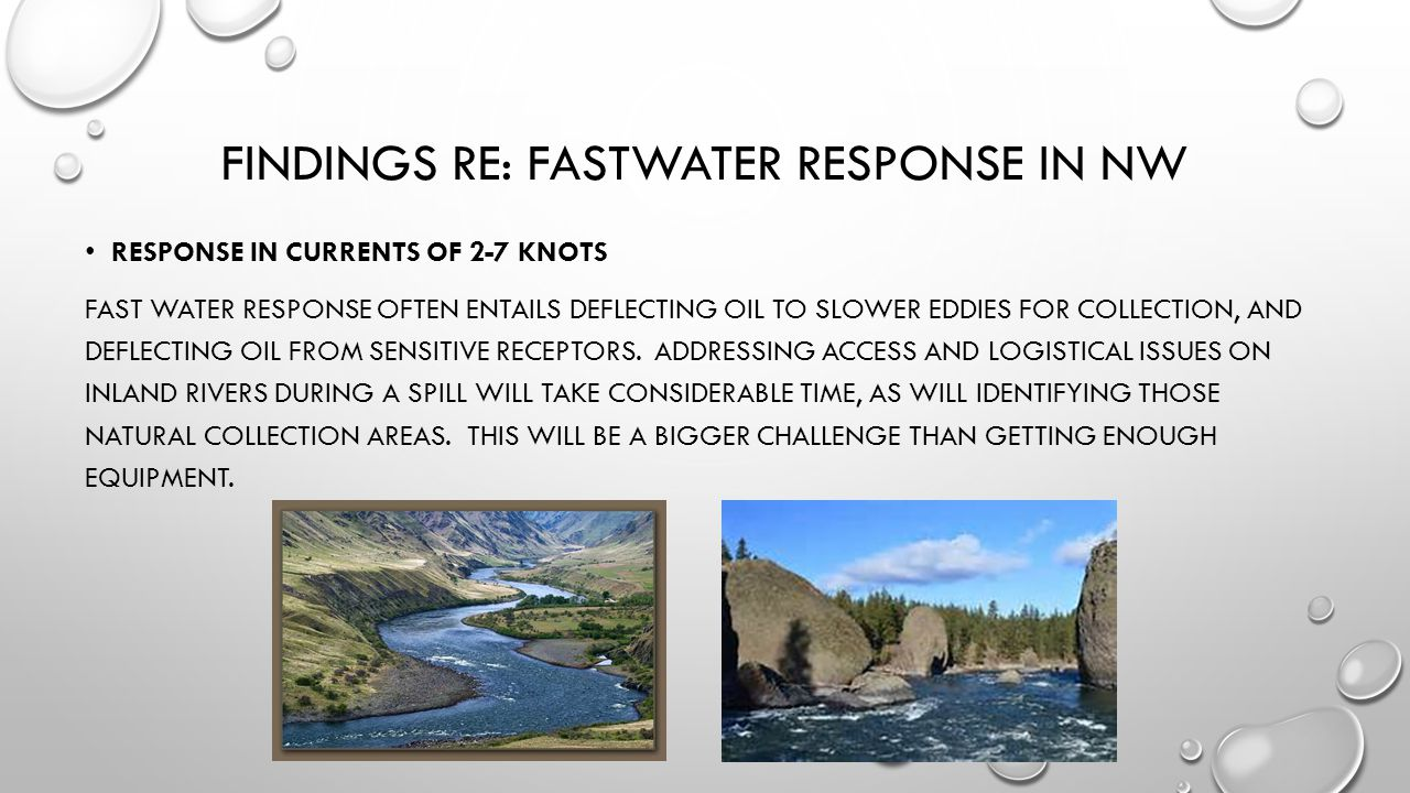 FINDINGS RE: FASTWATER RESPONSE IN NW RESPONSE IN CURRENTS OF 2-7 KNOTS FAST WATER RESPONSE OFTEN ENTAILS DEFLECTING OIL TO SLOWER EDDIES FOR COLLECTION, AND DEFLECTING OIL FROM SENSITIVE RECEPTORS.