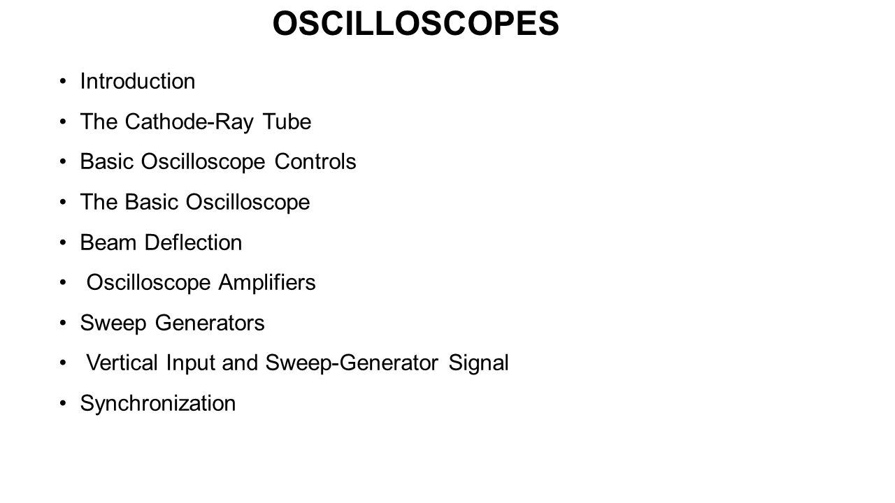 OSCILLOSCOPES Introduction The Cathode-Ray Tube Basic Oscilloscope Controls The Basic Oscilloscope Beam Deflection Oscilloscope Amplifiers Sweep Gener