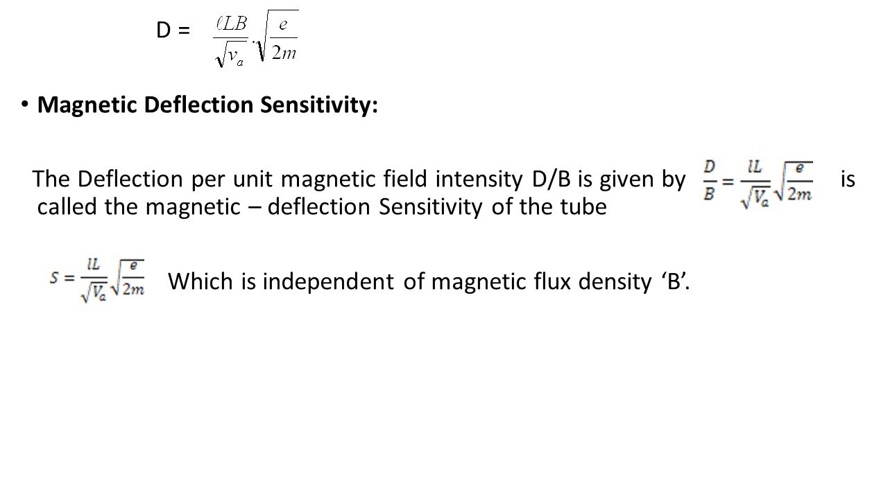 D = Magnetic Deflection Sensitivity: The Deflection per unit magnetic field intensity D/B is given by is called the magnetic – deflection Sensitivity