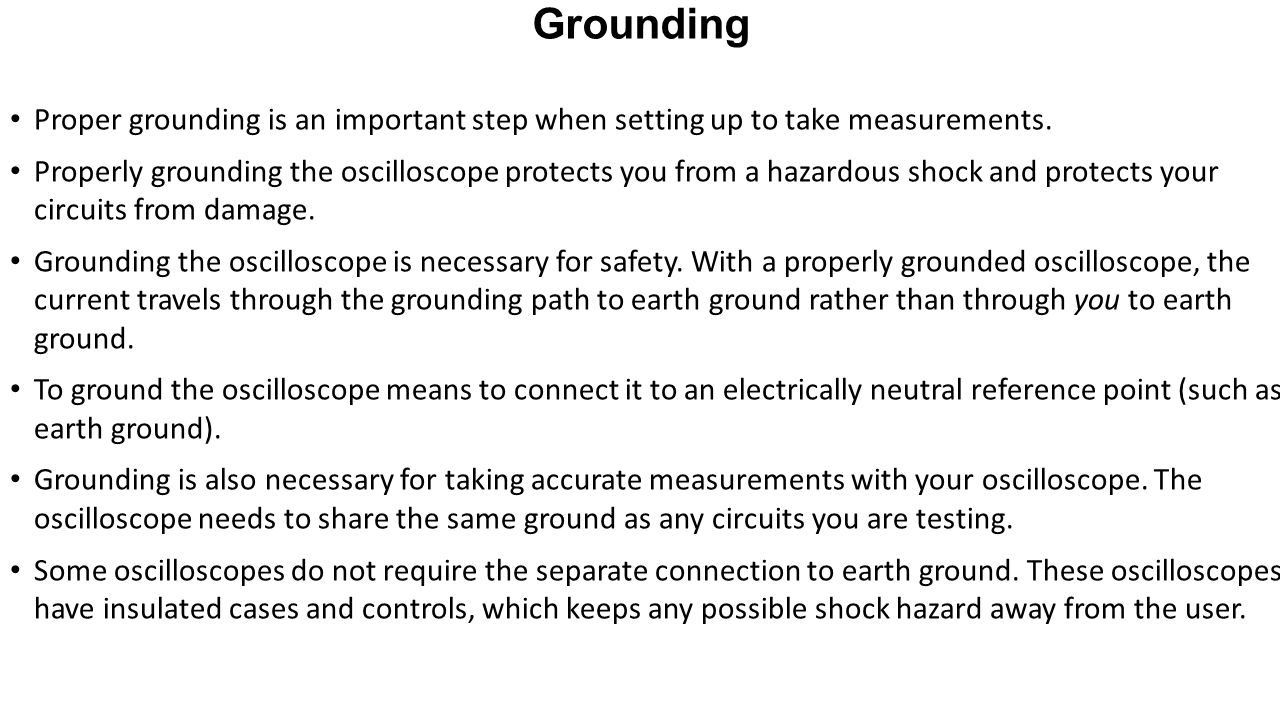 Grounding Proper grounding is an important step when setting up to take measurements. Properly grounding the oscilloscope protects you from a hazardou