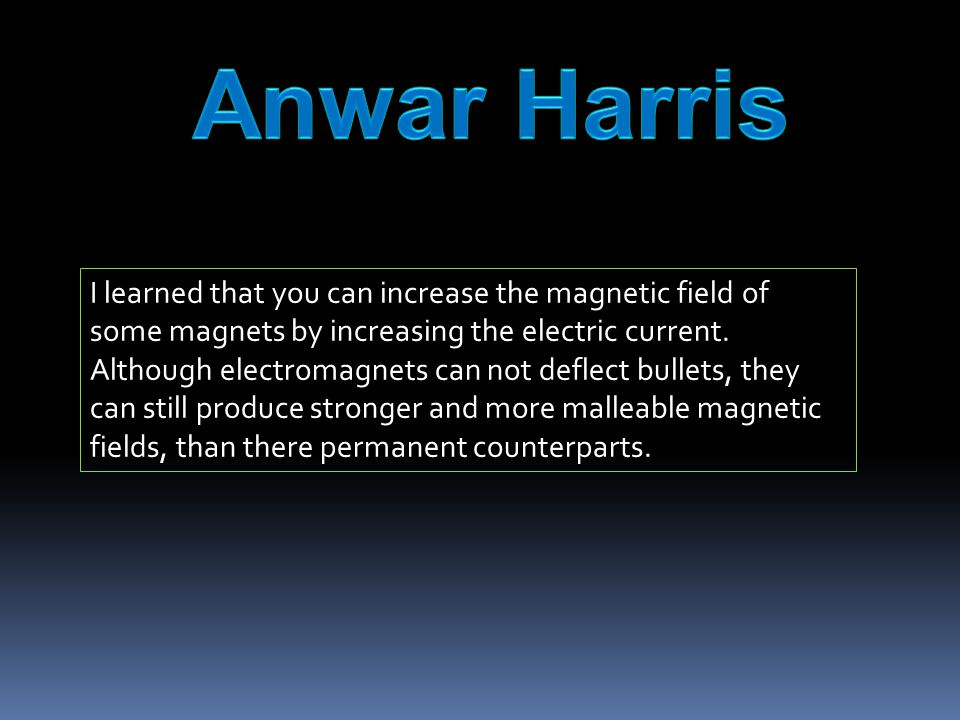 I learned that you can increase the magnetic field of some magnets by increasing the electric current.