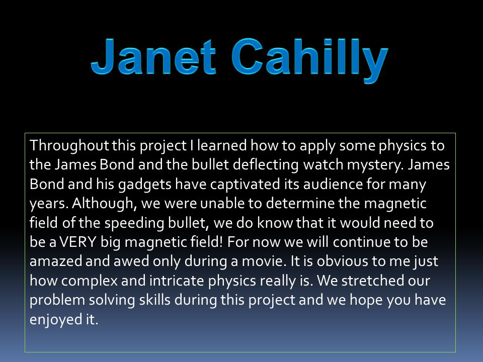Throughout this project I learned how to apply some physics to the James Bond and the bullet deflecting watch mystery.