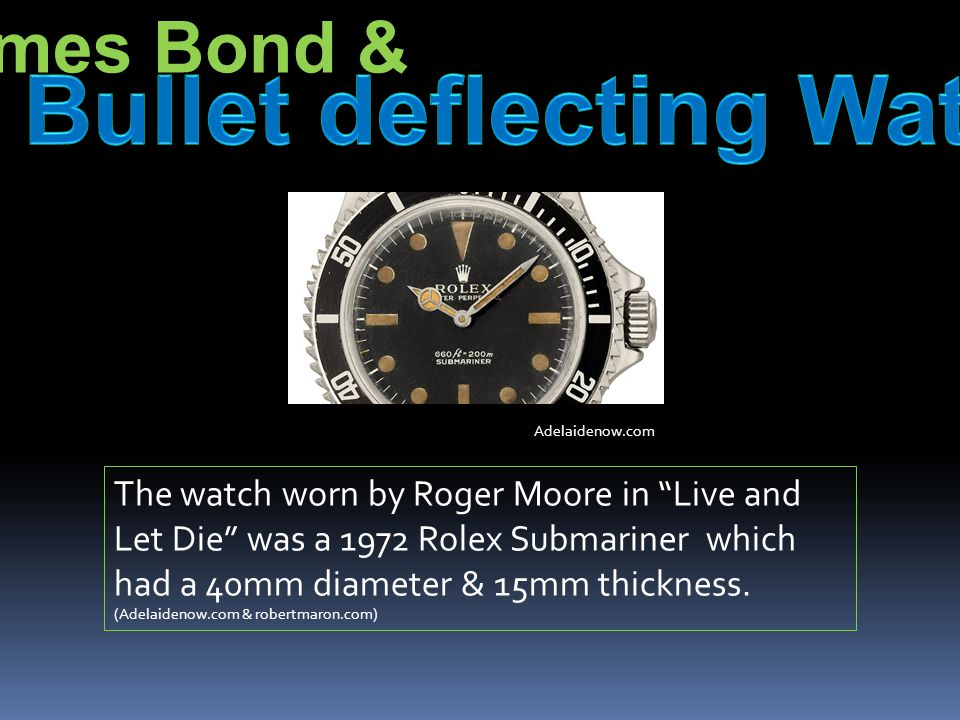 The watch worn by Roger Moore in Live and Let Die was a 1972 Rolex Submariner which had a 40mm diameter & 15mm thickness.