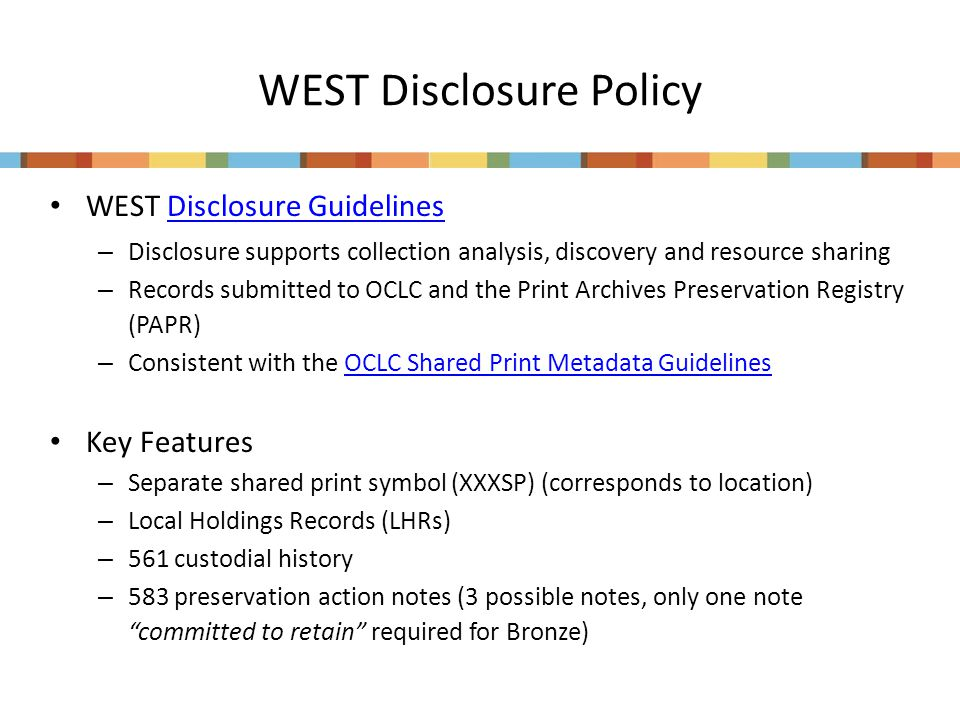 WEST Disclosure Policy WEST Disclosure GuidelinesDisclosure Guidelines – Disclosure supports collection analysis, discovery and resource sharing – Records submitted to OCLC and the Print Archives Preservation Registry (PAPR) – Consistent with the OCLC Shared Print Metadata GuidelinesOCLC Shared Print Metadata Guidelines Key Features – Separate shared print symbol (XXXSP) (corresponds to location) – Local Holdings Records (LHRs) – 561 custodial history – 583 preservation action notes (3 possible notes, only one note committed to retain required for Bronze)