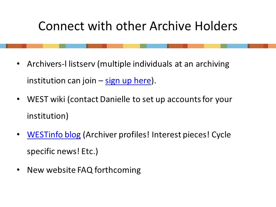 Connect with other Archive Holders Archivers-l listserv (multiple individuals at an archiving institution can join – sign up here).sign up here WEST wiki (contact Danielle to set up accounts for your institution) WESTinfo blog (Archiver profiles.